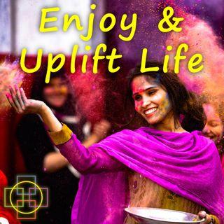 Enjoy & Uplift Life - How Meditation & Presence Increase Our Joy & Engagement