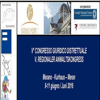 """V° Congresso Giuridico Distrettuale COA Bolzano-Trento-Rovereto """"SESSIONE INAUGURALE completa"""" -  09.06.2016 Merano"""