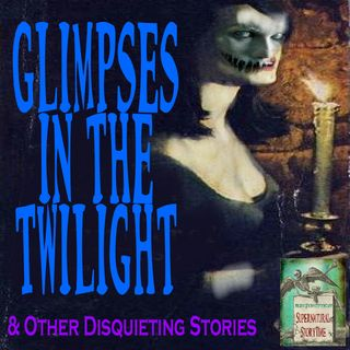 Glimpses in the Twilight and Other Disquieting Stories | Podcast E52