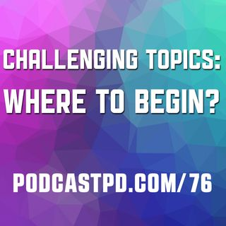Challenging Topics: Where to Begin? – PPD076