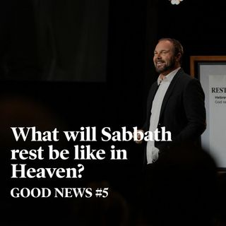 Good News #5 - What will Sabbath rest be like in Heaven?