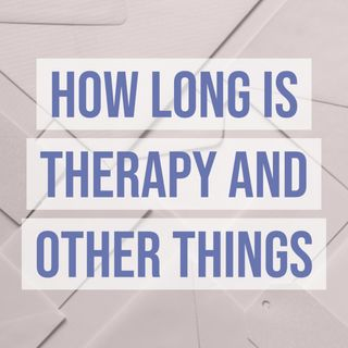 How Long is Therapy and Other Things