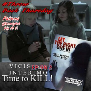 Let the right one in, Vicis Interimo Time to KILL! Episode 98.2