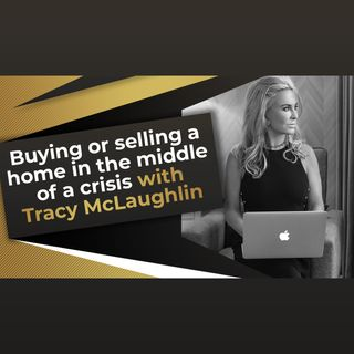 Buying or Selling a Home in the Middle of a Crisis With Tracy McLaughlin