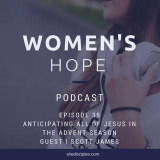 Ep 39: Anticipating All of Jesus in the Advent Season with Scott James