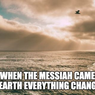 When The Messiah Came To Earth Everything Changed