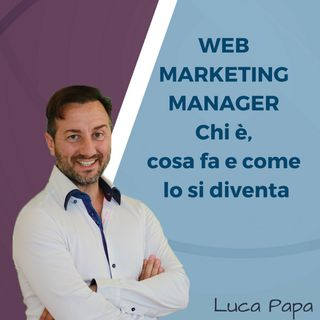WEB MARKETING MANAGER: Chi è, cosa fa e come lo si diventa