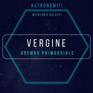 Ep. 19. La Vergine. Grembo Planetario.