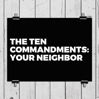 The Ten Commandments: Your Neighbor