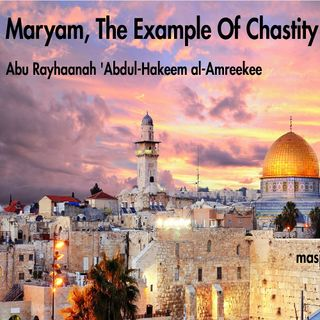 Maryam, The Example Of Chastity | Abu Rayhaanah 'Abdul-Hakeem al-Amreekee