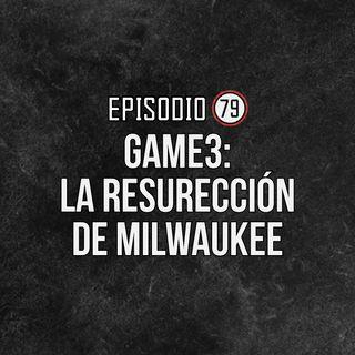 Ep 79- Game 3: La resurreción de Milwaukee