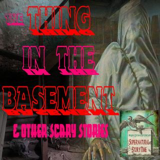 The Thing in the Basement and Other Scary Stories | Podcast E38