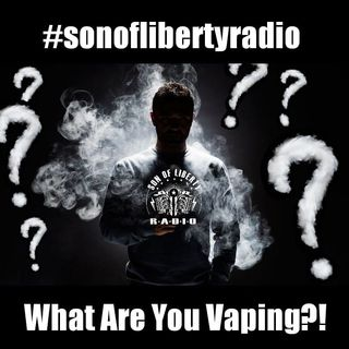 #sonoflibertyradio - What Are You Vaping?!