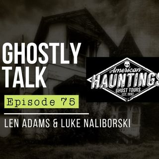 GHOSTLY TALK EPISODE 75 – LEN ADAMS & LUKE NALIBORSKI JUN 11, 2019 | HAUNTED PLACES, HISTORY, PARANORMAL, PARANORMAL INVESTIGATION