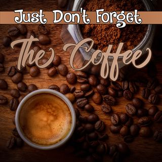 Just Don't Forget the Coffee