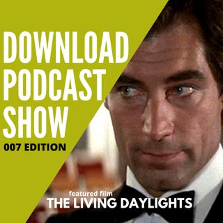 The Download Podcast Show: 007 Edition - S1 E4: The Living Daylights