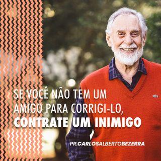 SE VOCÊ NÃO TEM UM AMIGO PARA CORRIGI-LO,  CONTRATE UM INIMIGO // pr. Carlos Alberto Bezerra