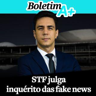 Boletim A+: STF julga inquérito das fake news