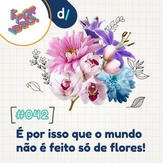 É Por Isso! #42 - É por isso que o mundo não é feito só de flores! 🌺