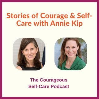 Stories of Courage & Self-Care with Annie Kip