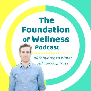 #46: Hydrogen Water for Ultimate Health, with Trusii's Jeff Taraday