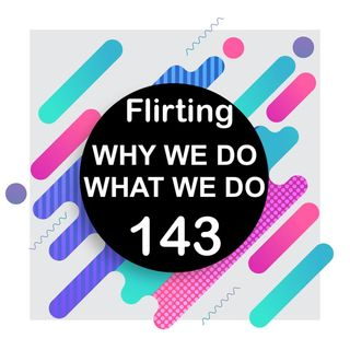 143 | How to Tell if Someone is Flirting With You | Why We Do What We Do
