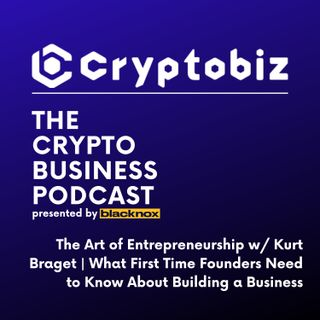 CryptoBiz Ep. 6 | The Art of Entrepreneurship w/ Kurt Braget: What First Time Founders Need to Know About Building a Business