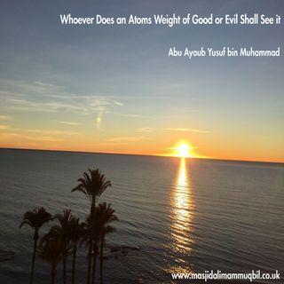 Whoever Does an Atoms Weight of Good or Evil Shall See it | Abu Ayoub Yusuf bin Muhammad