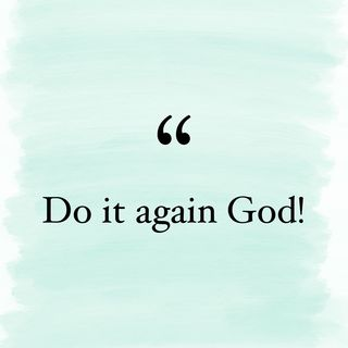 Episode 55- DO IT AGAIN GOD!