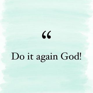 Episode 55- DO IT AGAIN GOD!