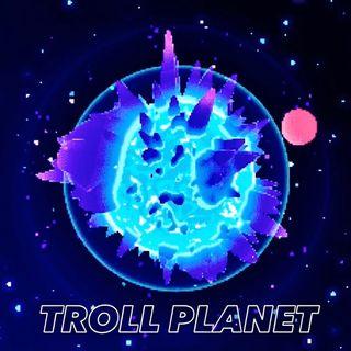 Ep. 6 - Troll Planet