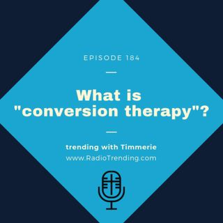 "184: What is ""conversion therapy""?"