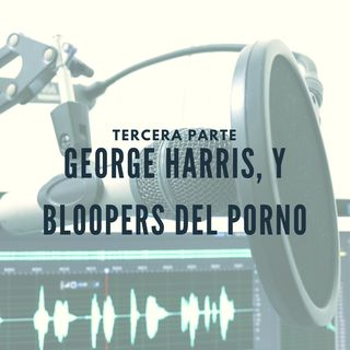 George Harris, y Bloopers del Porno (TERCERA PARTE)