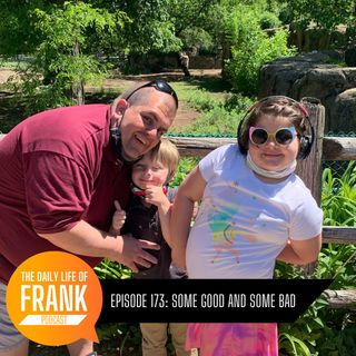 Episode 173: Some Good and Some Bad // The Daily Life of Frank