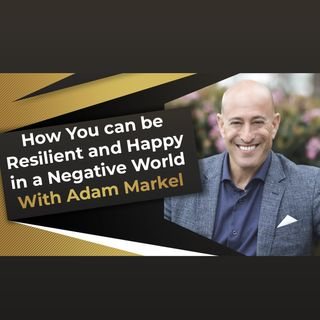 How You can be Resilient and Happy in a Negative World With Adam Markel