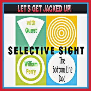 LET'S GET JACKED UP-Selective Sight-Guest William Perry-The Bottom Line Dad!