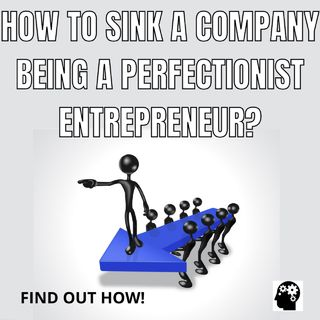 How To Sink A Company Being A Perfectionist Entrepreneur?