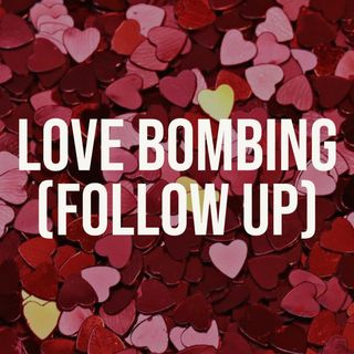 Love Bombing (Follow Up)