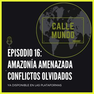 Episodio 16: Amazonía amenazada + Conflictos olvidados