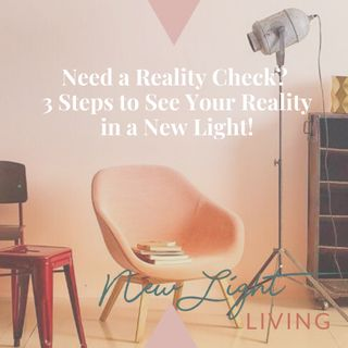 Need a Reality Check? 3 Steps to See Your Reality in A New Light.