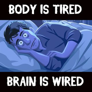 Body is Tired. Brain is Wired.
