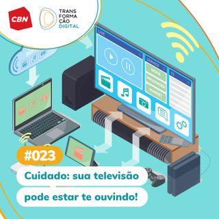 ep. 023 - Cuidado: Sua televisão pode estar te ouvindo!