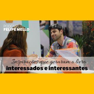[Podcast Felipe Mello] Inspirações para o livro Interessados & Interessantes