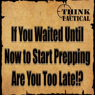 If You've Waited Until Now to Start Prepping are You Too Late