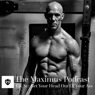 The Maximus Podcast Ep. 80 - Get Your Head Out of Your Ass