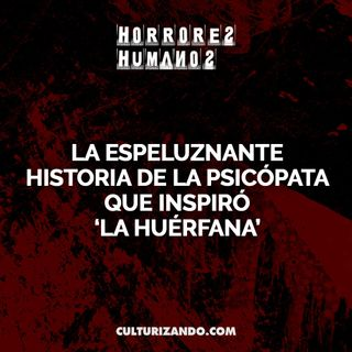 La espeluznante historia de la psicópata que inspiró 'La huérfana' • Crimen y Terror - Culturizando