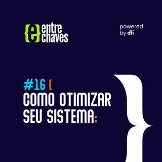 Entre Chaves #16 - Como otimizar seu sistema