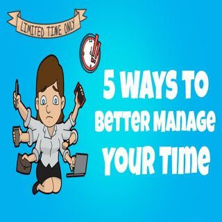 5 Tips To Better Manage Your Time