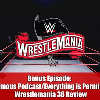 Bonus Episode –  Infamous Podcast/Everything is Permitted WrestleMania 36 Review