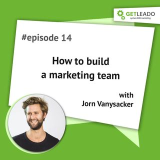 Episode 14. How to build a killer marketing team with Jorn Vanysacker